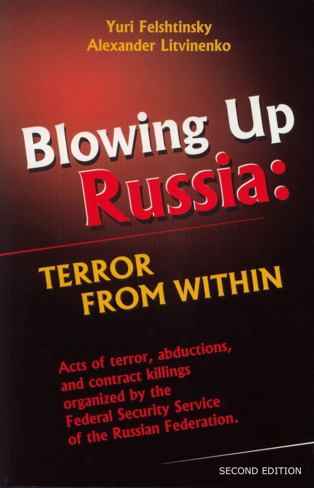 Blowing Up Russia: Terror From Within - Alexander Litvin0enko & Yuri Felshtinsky
